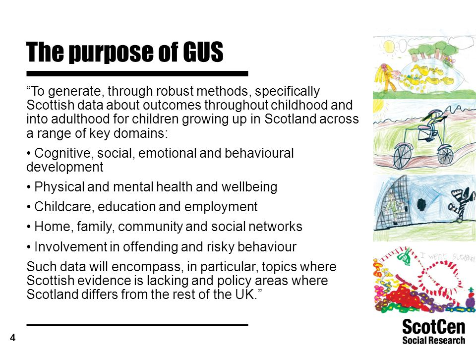 4 The purpose of GUS To generate, through robust methods, specifically Scottish data about outcomes throughout childhood and into adulthood for children growing up in Scotland across a range of key domains: Cognitive, social, emotional and behavioural development Physical and mental health and wellbeing Childcare, education and employment Home, family, community and social networks Involvement in offending and risky behaviour Such data will encompass, in particular, topics where Scottish evidence is lacking and policy areas where Scotland differs from the rest of the UK.