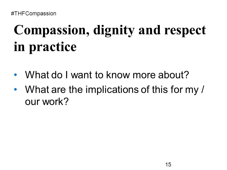Compassion, dignity and respect in practice #THFCompassion 15 What do I want to know more about.