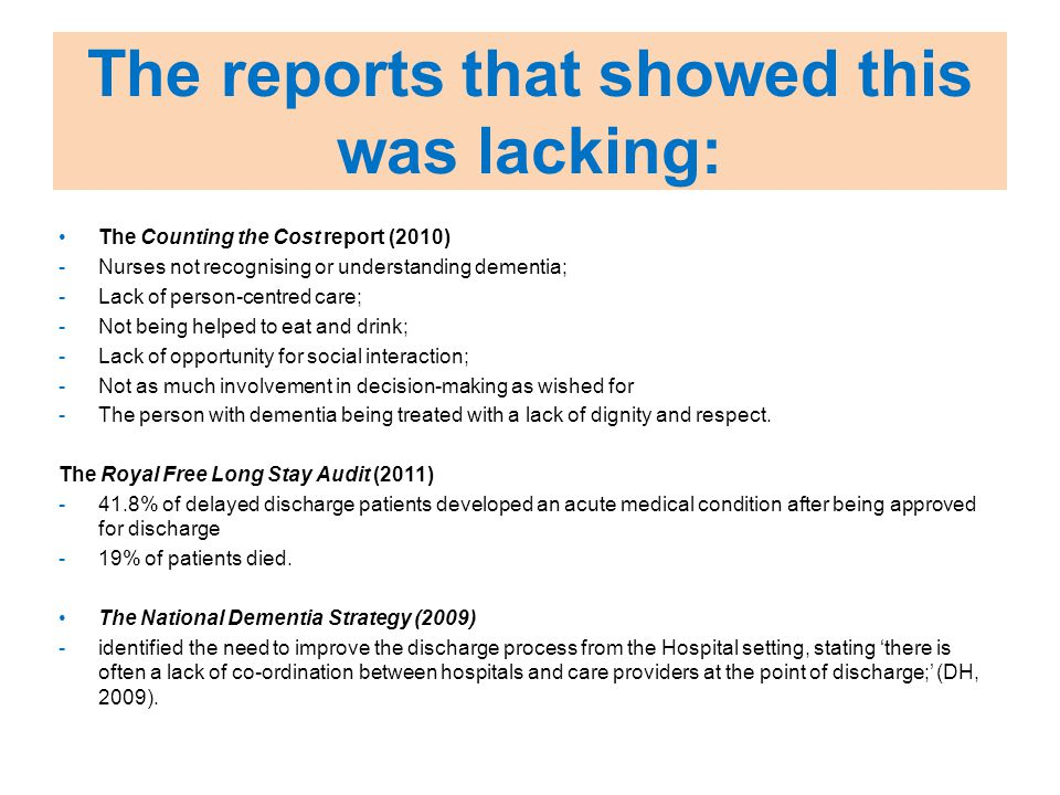 The reports that showed this was lacking: The Counting the Cost report (2010) -Nurses not recognising or understanding dementia; -Lack of person-centred care; -Not being helped to eat and drink; -Lack of opportunity for social interaction; -Not as much involvement in decision-making as wished for -The person with dementia being treated with a lack of dignity and respect.
