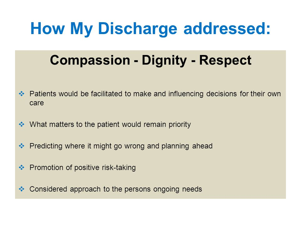 How My Discharge addressed: Compassion - Dignity - Respect  Patients would be facilitated to make and influencing decisions for their own care  What matters to the patient would remain priority  Predicting where it might go wrong and planning ahead  Promotion of positive risk-taking  Considered approach to the persons ongoing needs