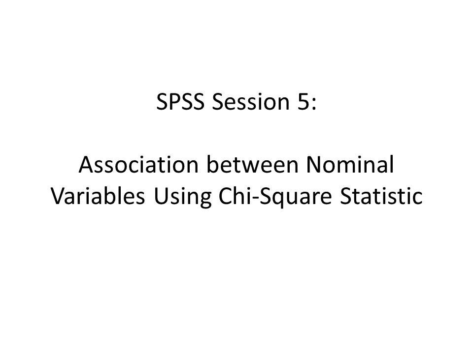 SPSS Session 5: Association between Nominal Variables Using Chi-Square Statistic