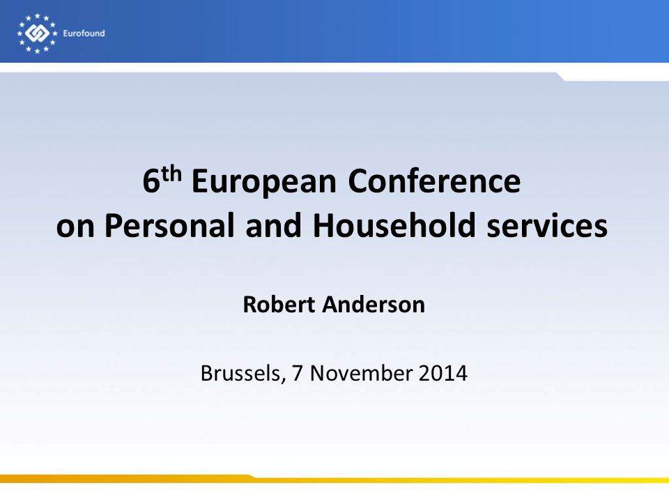 6 th European Conference on Personal and Household services Robert Anderson Brussels, 7 November 2014