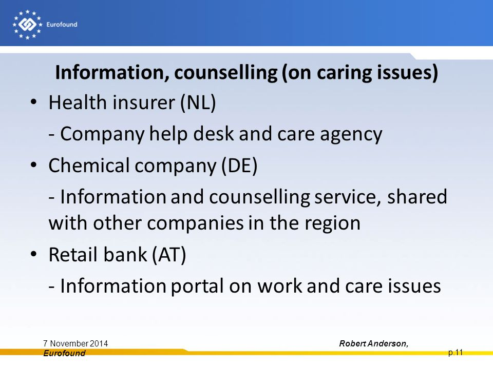 Information, counselling (on caring issues) Health insurer (NL) - Company help desk and care agency Chemical company (DE) - Information and counselling service, shared with other companies in the region Retail bank (AT) - Information portal on work and care issues 7 November 2014Robert Anderson, Eurofound p.11