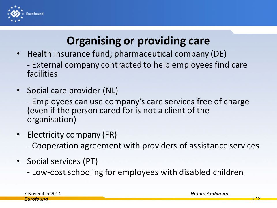 Organising or providing care Health insurance fund; pharmaceutical company (DE) - External company contracted to help employees find care facilities Social care provider (NL) - Employees can use company's care services free of charge (even if the person cared for is not a client of the organisation) Electricity company (FR) - Cooperation agreement with providers of assistance services Social services (PT) - Low-cost schooling for employees with disabled children 7 November 2014Robert Anderson, Eurofound p.12