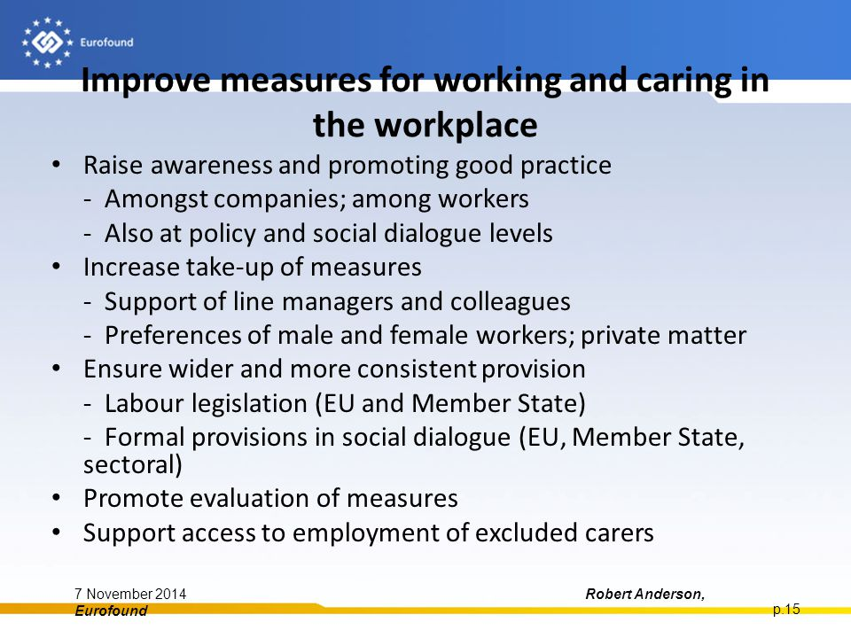Improve measures for working and caring in the workplace Raise awareness and promoting good practice - Amongst companies; among workers - Also at policy and social dialogue levels Increase take-up of measures - Support of line managers and colleagues - Preferences of male and female workers; private matter Ensure wider and more consistent provision - Labour legislation (EU and Member State) - Formal provisions in social dialogue (EU, Member State, sectoral) Promote evaluation of measures Support access to employment of excluded carers 7 November 2014Robert Anderson, Eurofound p.15