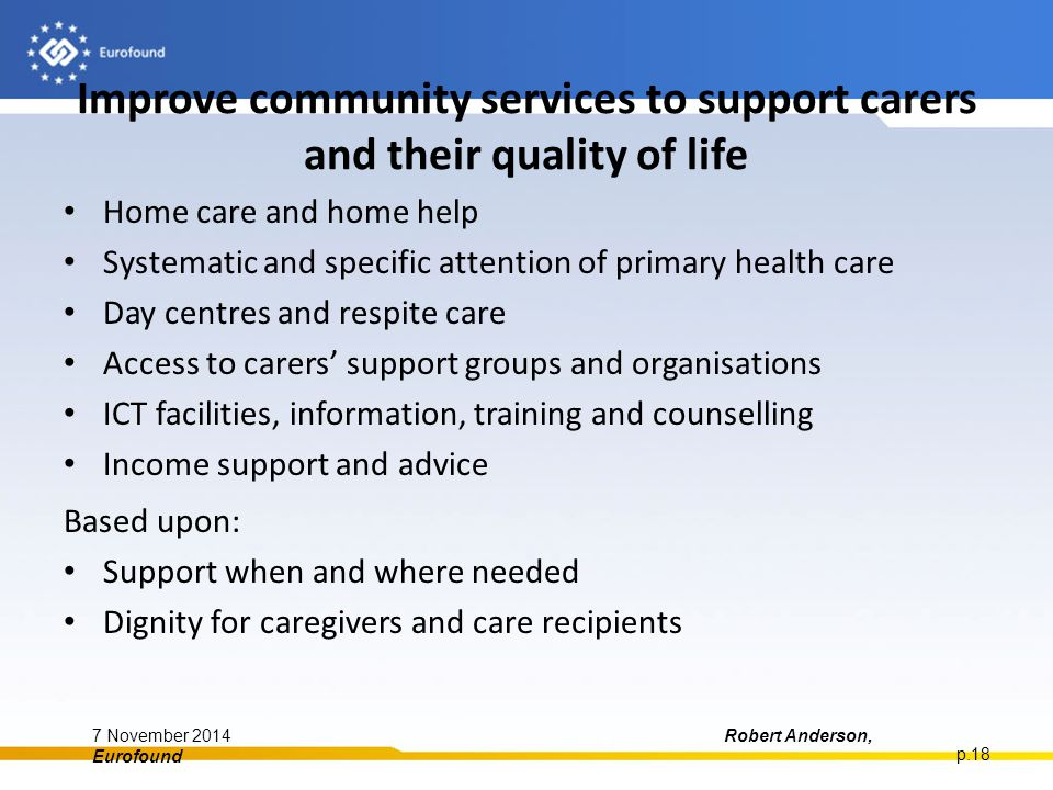 Improve community services to support carers and their quality of life Home care and home help Systematic and specific attention of primary health care Day centres and respite care Access to carers' support groups and organisations ICT facilities, information, training and counselling Income support and advice Based upon: Support when and where needed Dignity for caregivers and care recipients 7 November 2014Robert Anderson, Eurofound p.18
