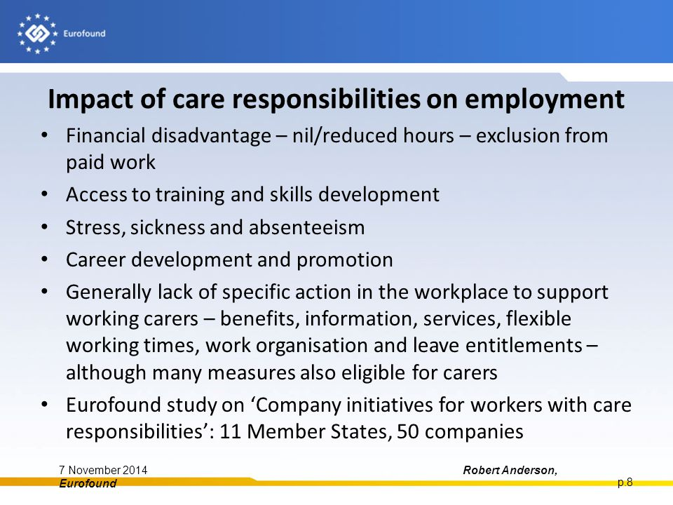 Impact of care responsibilities on employment Financial disadvantage – nil/reduced hours – exclusion from paid work Access to training and skills development Stress, sickness and absenteeism Career development and promotion Generally lack of specific action in the workplace to support working carers – benefits, information, services, flexible working times, work organisation and leave entitlements – although many measures also eligible for carers Eurofound study on 'Company initiatives for workers with care responsibilities': 11 Member States, 50 companies 7 November 2014Robert Anderson, Eurofound p.8