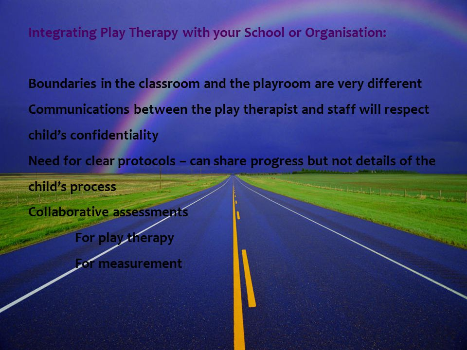 Requirements needed for safe practice in schools, centres and organisations: Safe play room (consistent) Assurance that sessions will not be interrupted Time for sessions Assessment and post-therapy evaluations using SDQ's Assured time-tabling Agreed scheduling/advance notification of changes Agreed communication protocols Parental consent Parental involvement Assessment of all children at appropriate stages