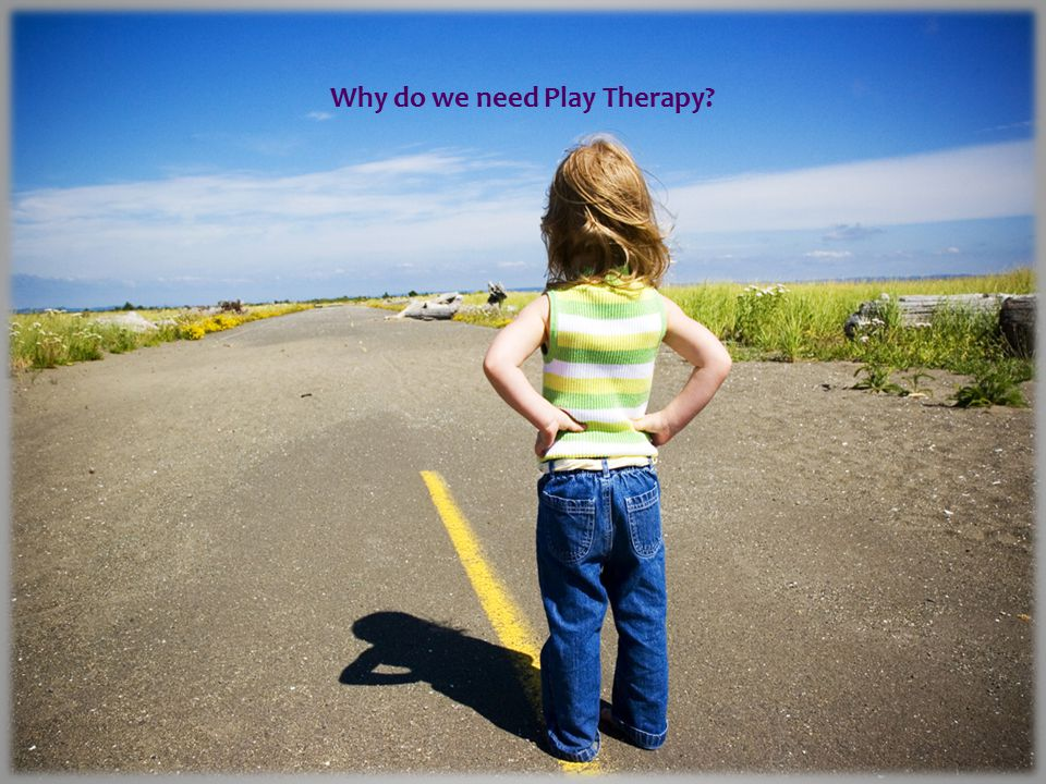 Contents: Why do we need Play Therapy. How do we know that Play Therapy works.
