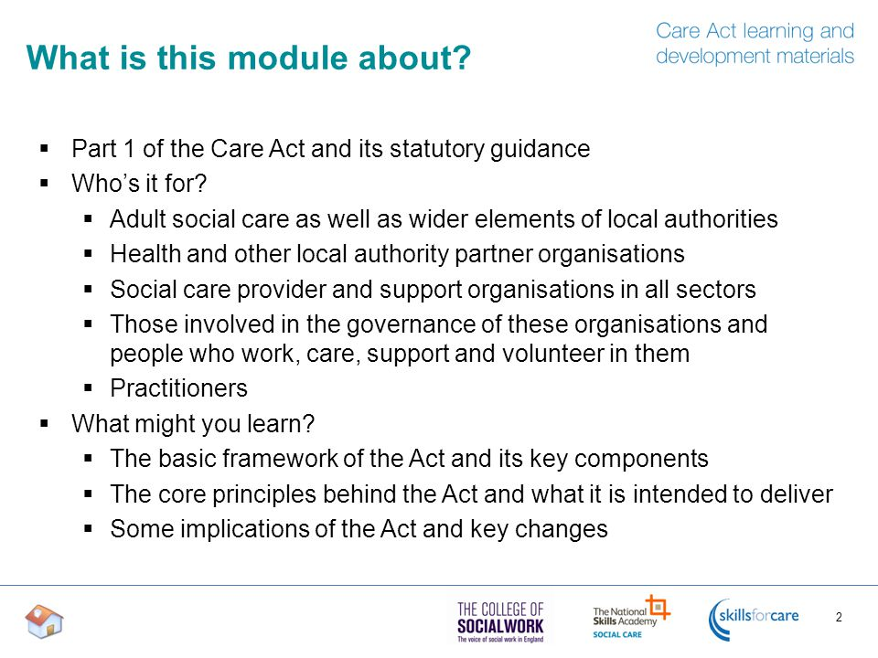 Introduction  The Care Act received Royal Assent on 14 May 2014  The Act is in three parts: 1.Care and support 2.Care standards 3.Health  Part 1 of the Act consolidates and modernises the framework of care and support law:  New duties for local authorities  New rights for service users and carers 3