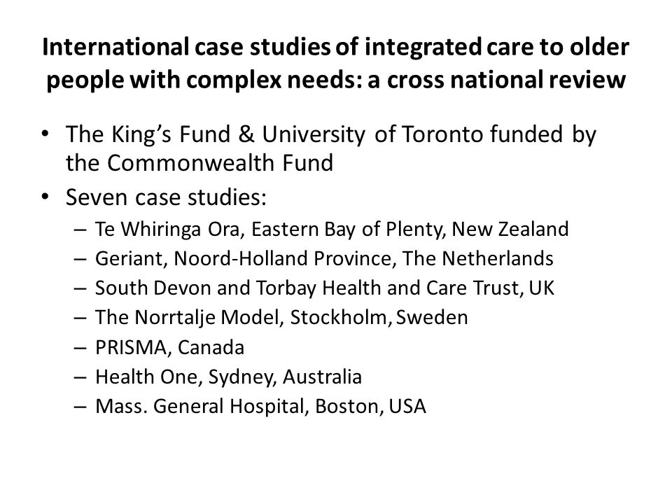International case studies of integrated care to older people with complex needs: a cross national review The King's Fund & University of Toronto funded by the Commonwealth Fund Seven case studies: – Te Whiringa Ora, Eastern Bay of Plenty, New Zealand – Geriant, Noord-Holland Province, The Netherlands – South Devon and Torbay Health and Care Trust, UK – The Norrtalje Model, Stockholm, Sweden – PRISMA, Canada – Health One, Sydney, Australia – Mass.