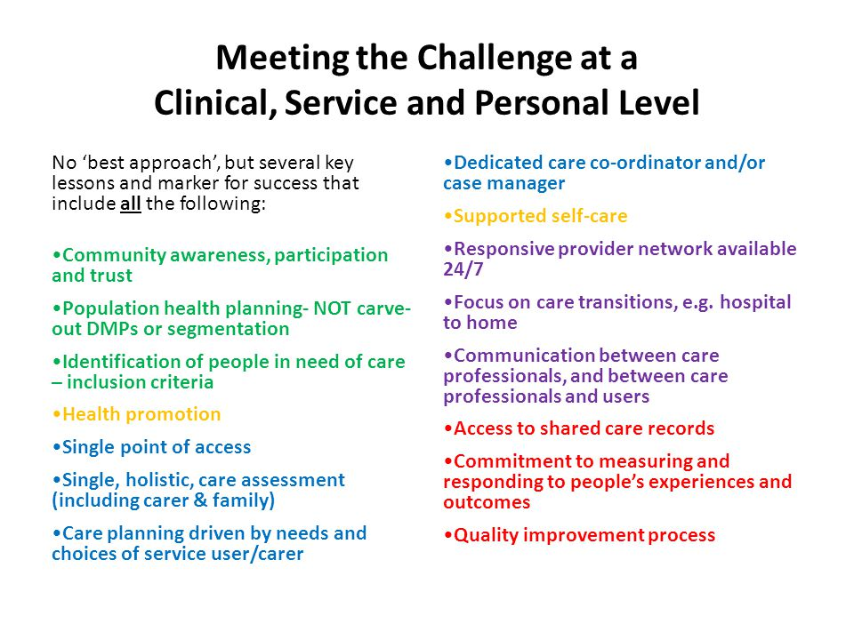 Meeting the Challenge at a Clinical, Service and Personal Level No 'best approach', but several key lessons and marker for success that include all the following: Community awareness, participation and trust Population health planning- NOT carve- out DMPs or segmentation Identification of people in need of care – inclusion criteria Health promotion Single point of access Single, holistic, care assessment (including carer & family) Care planning driven by needs and choices of service user/carer Dedicated care co-ordinator and/or case manager Supported self-care Responsive provider network available 24/7 Focus on care transitions, e.g.