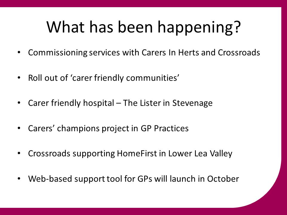 What has been happening? Commissioning services with Carers In Herts and Crossroads Roll out of 'carer friendly communities' Carer friendly hospital –