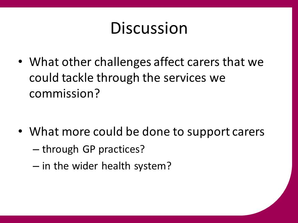 Discussion What other challenges affect carers that we could tackle through the services we commission? What more could be done to support carers – th