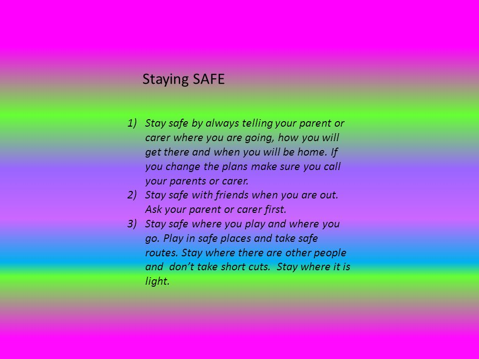 Staying SAFE 1)Stay safe by always telling your parent or carer where you are going, how you will get there and when you will be home.
