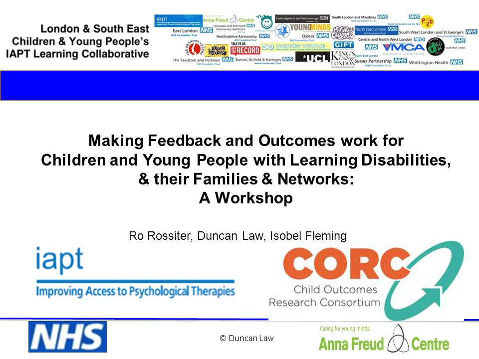 © Duncan Law Making Feedback and Outcomes work for Children and Young People with Learning Disabilities, & their Families & Networks: A Workshop Ro Ro