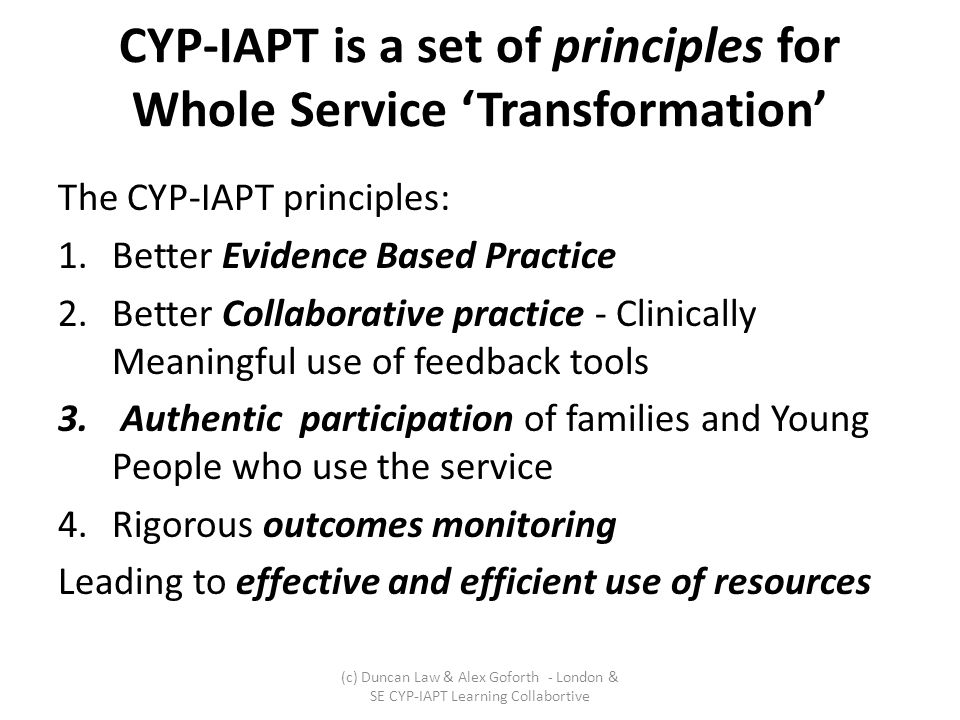 CYP-IAPT is a set of principles for Whole Service 'Transformation' The CYP-IAPT principles: 1.Better Evidence Based Practice 2.Better Collaborative practice - Clinically Meaningful use of feedback tools 3.
