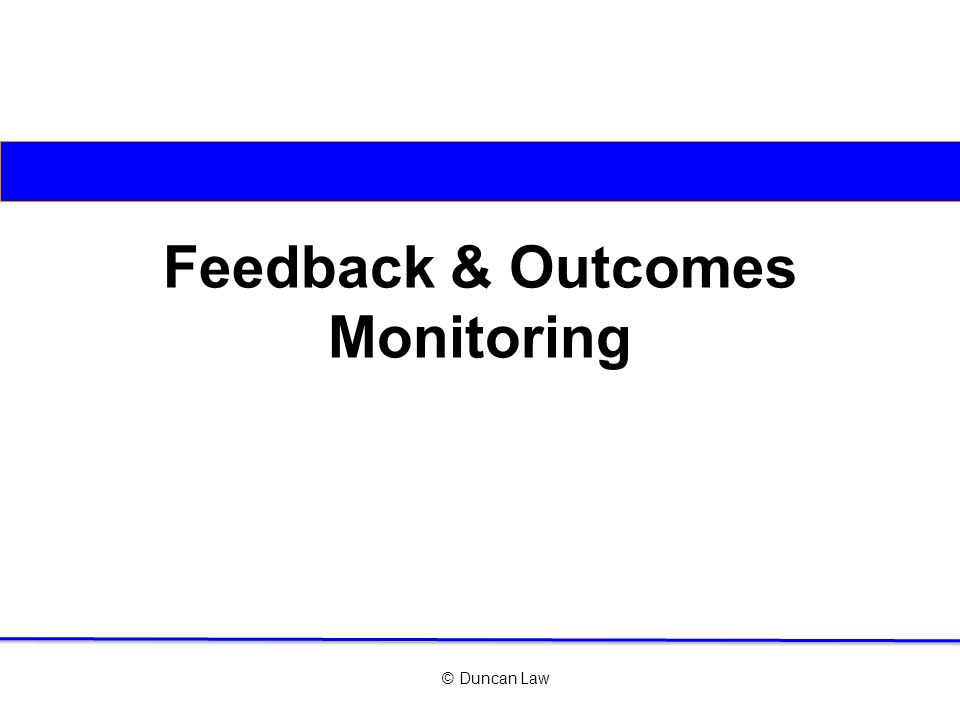 © Duncan Law Feedback & Outcomes Monitoring