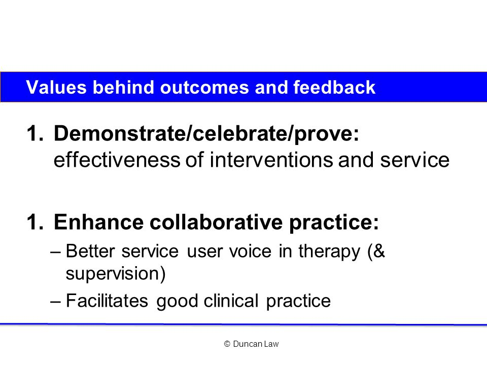© Duncan Law Values behind outcomes and feedback 1.Demonstrate/celebrate/prove: effectiveness of interventions and service 1.Enhance collaborative practice: –Better service user voice in therapy (& supervision) –Facilitates good clinical practice