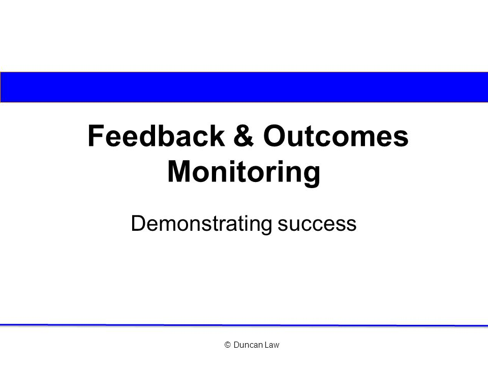 © Duncan Law Feedback & Outcomes Monitoring Demonstrating success