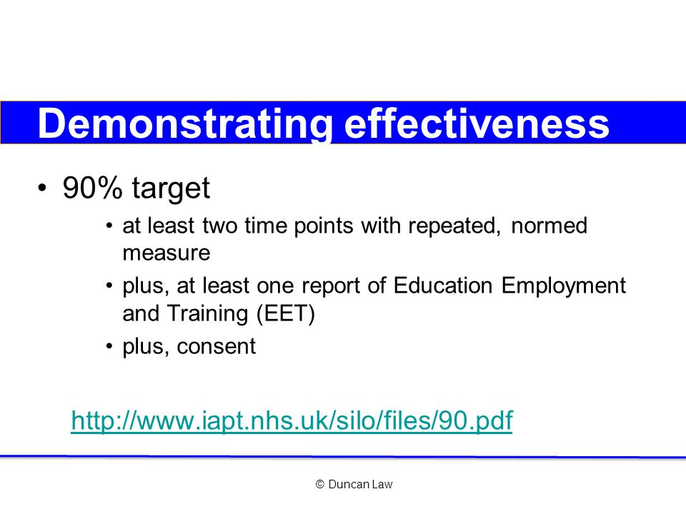 © Duncan Law Demonstrating effectiveness 90% target at least two time points with repeated, normed measure plus, at least one report of Education Employment and Training (EET) plus, consent http://www.iapt.nhs.uk/silo/files/90.pdf