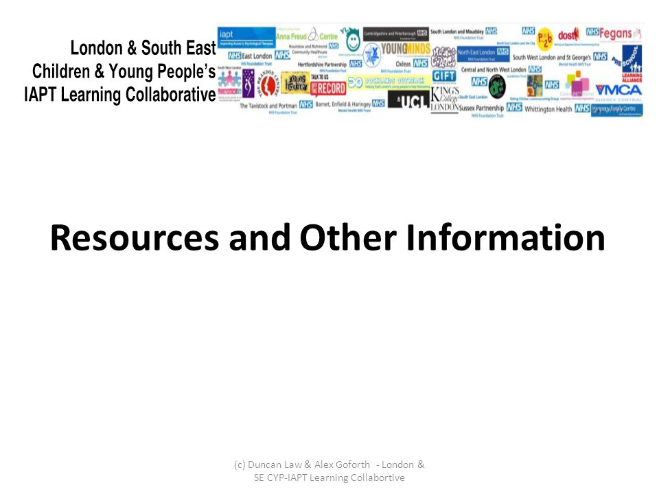 Resources and Other Information (c) Duncan Law & Alex Goforth - London & SE CYP-IAPT Learning Collabortive