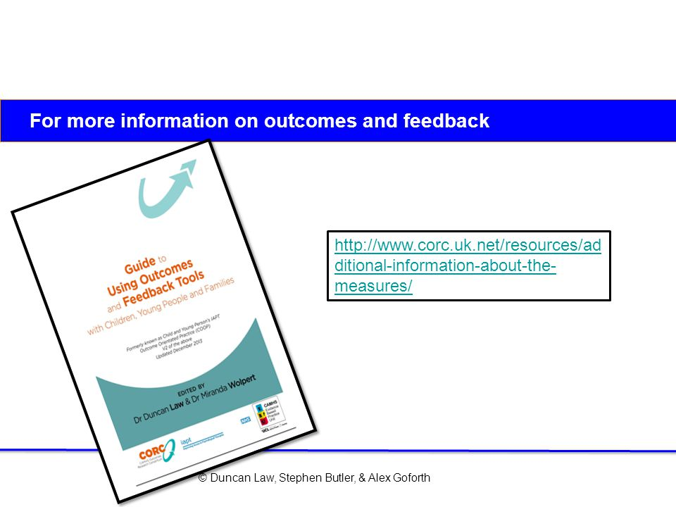 © Duncan Law, Stephen Butler, & Alex Goforth For more information on outcomes and feedback http://www.corc.uk.net/resources/ad ditional-information-ab