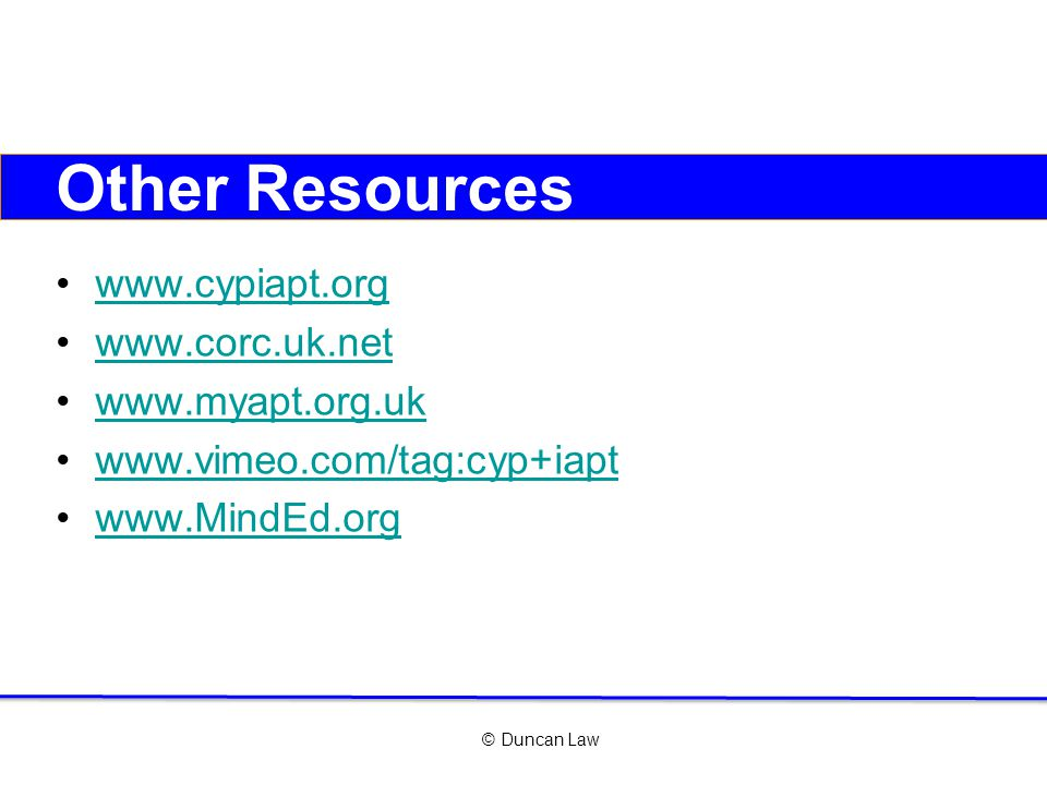 © Duncan Law Other Resources www.cypiapt.org www.corc.uk.net www.myapt.org.uk www.vimeo.com/tag:cyp+iapt www.MindEd.org