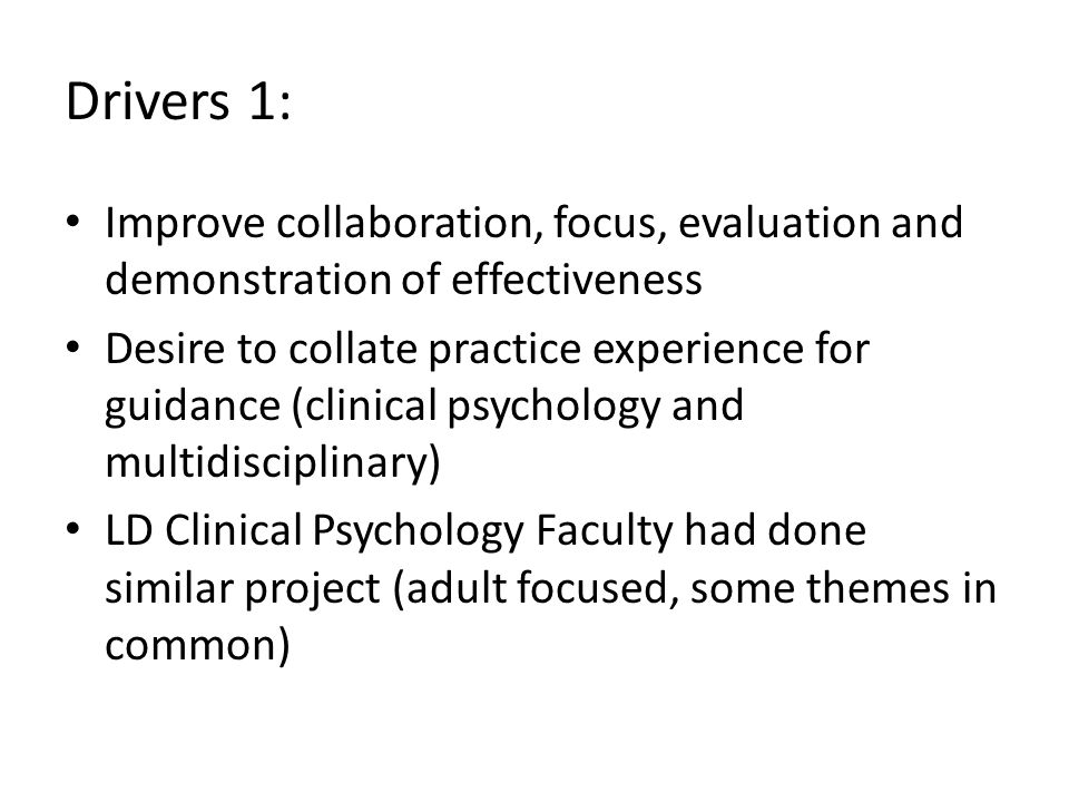 Drivers 1: Improve collaboration, focus, evaluation and demonstration of effectiveness Desire to collate practice experience for guidance (clinical psychology and multidisciplinary) LD Clinical Psychology Faculty had done similar project (adult focused, some themes in common)