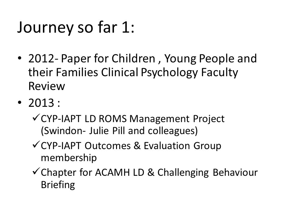 Journey so far 1: 2012- Paper for Children, Young People and their Families Clinical Psychology Faculty Review 2013 : CYP-IAPT LD ROMS Management Project (Swindon- Julie Pill and colleagues) CYP-IAPT Outcomes & Evaluation Group membership Chapter for ACAMH LD & Challenging Behaviour Briefing