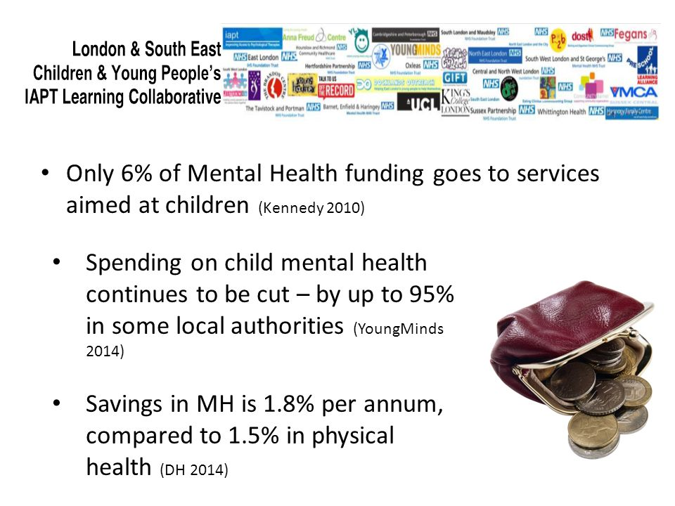 Funding Only 6% of Mental Health funding goes to services aimed at children (Kennedy 2010) Spending on child mental health continues to be cut – by up