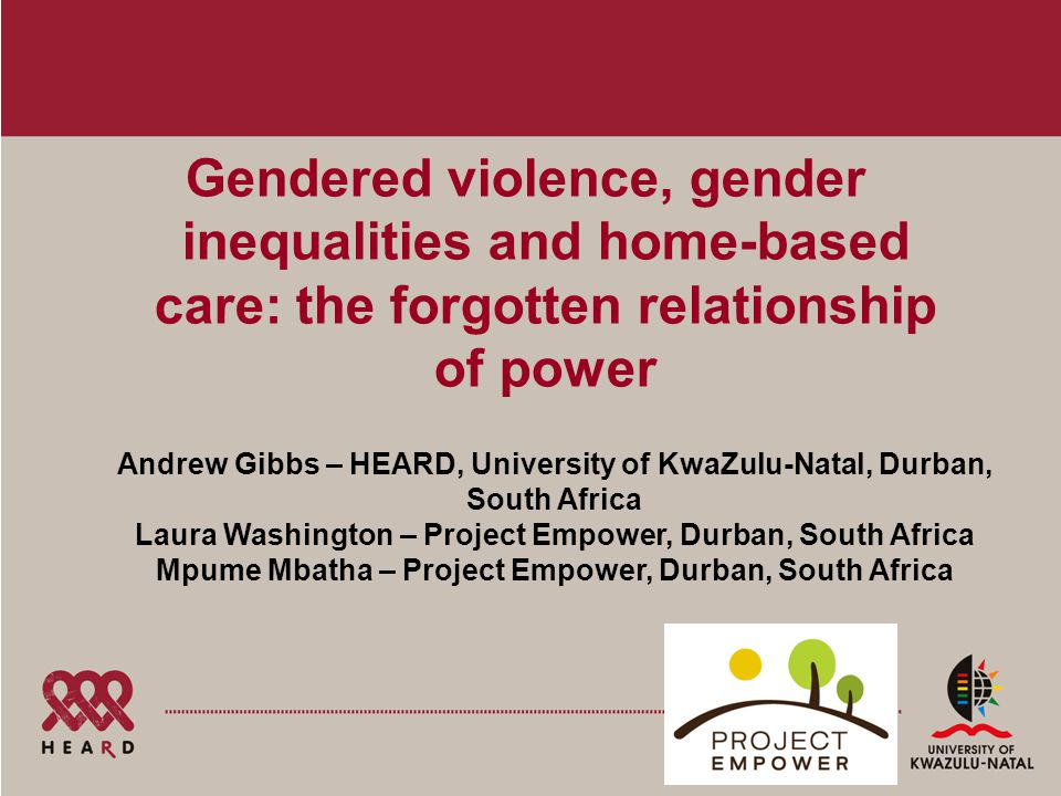 Gendered violence, gender inequalities and home-based care: the forgotten relationship of power Andrew Gibbs – HEARD, University of KwaZulu-Natal, Durban, South Africa Laura Washington – Project Empower, Durban, South Africa Mpume Mbatha – Project Empower, Durban, South Africa