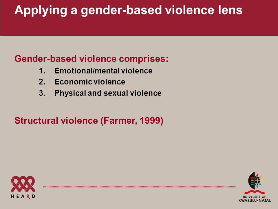 Applying a gender-based violence lens Gender-based violence comprises: 1.Emotional/mental violence 2.Economic violence 3.Physical and sexual violence