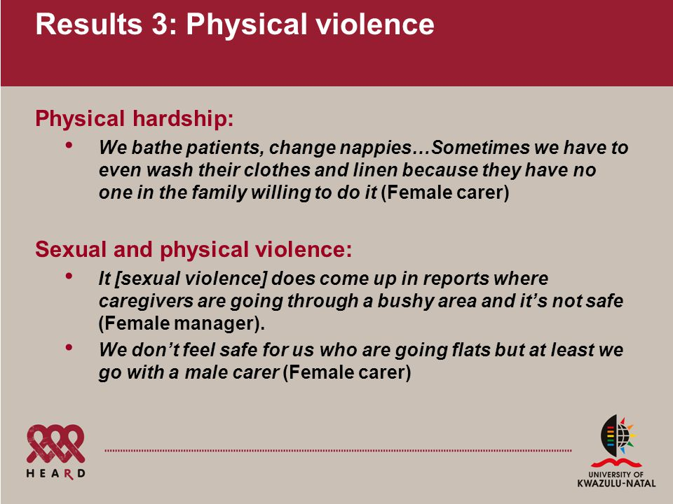 Results 3: Physical violence Physical hardship: We bathe patients, change nappies…Sometimes we have to even wash their clothes and linen because they have no one in the family willing to do it (Female carer) Sexual and physical violence: It [sexual violence] does come up in reports where caregivers are going through a bushy area and it's not safe (Female manager).