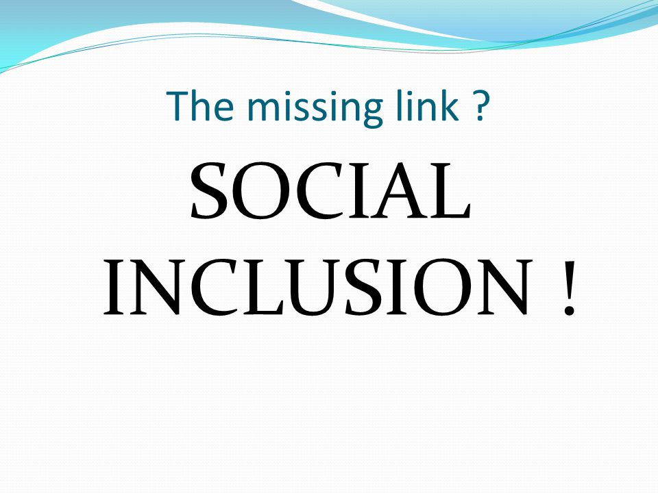 The missing link SOCIAL INCLUSION !