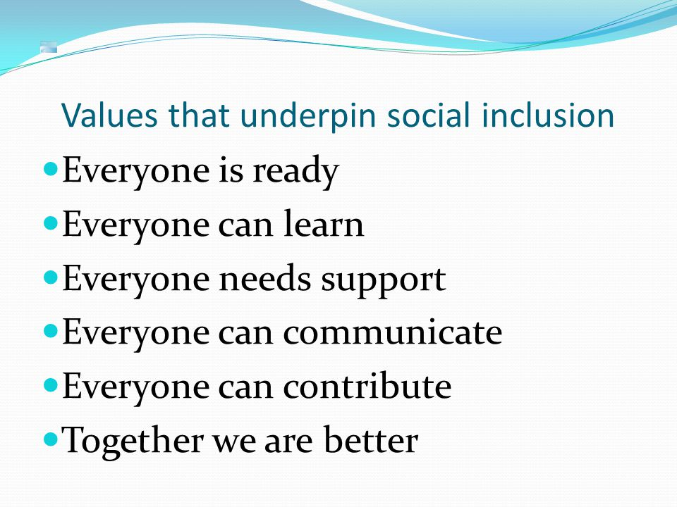 Values that underpin social inclusion Everyone is ready Everyone can learn Everyone needs support Everyone can communicate Everyone can contribute Together we are better