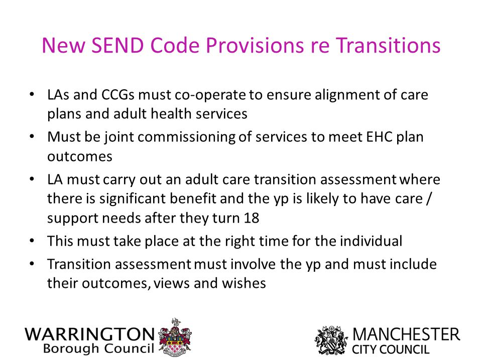 New SEND Code Provisions re Transitions LAs and CCGs must co-operate to ensure alignment of care plans and adult health services Must be joint commiss