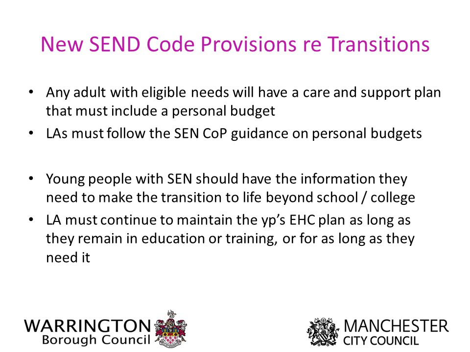 New SEND Code Provisions re Transitions Any adult with eligible needs will have a care and support plan that must include a personal budget LAs must f