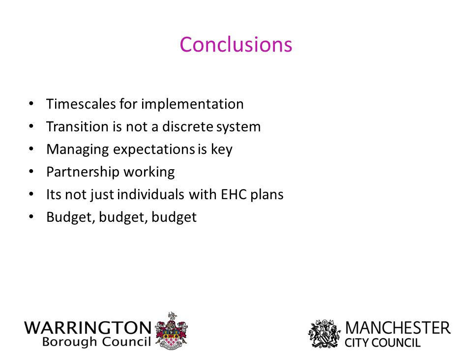 Conclusions Timescales for implementation Transition is not a discrete system Managing expectations is key Partnership working Its not just individual
