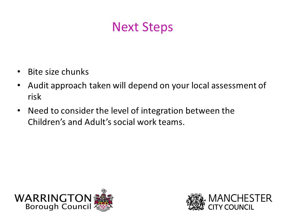 Next Steps Bite size chunks Audit approach taken will depend on your local assessment of risk Need to consider the level of integration between the Ch