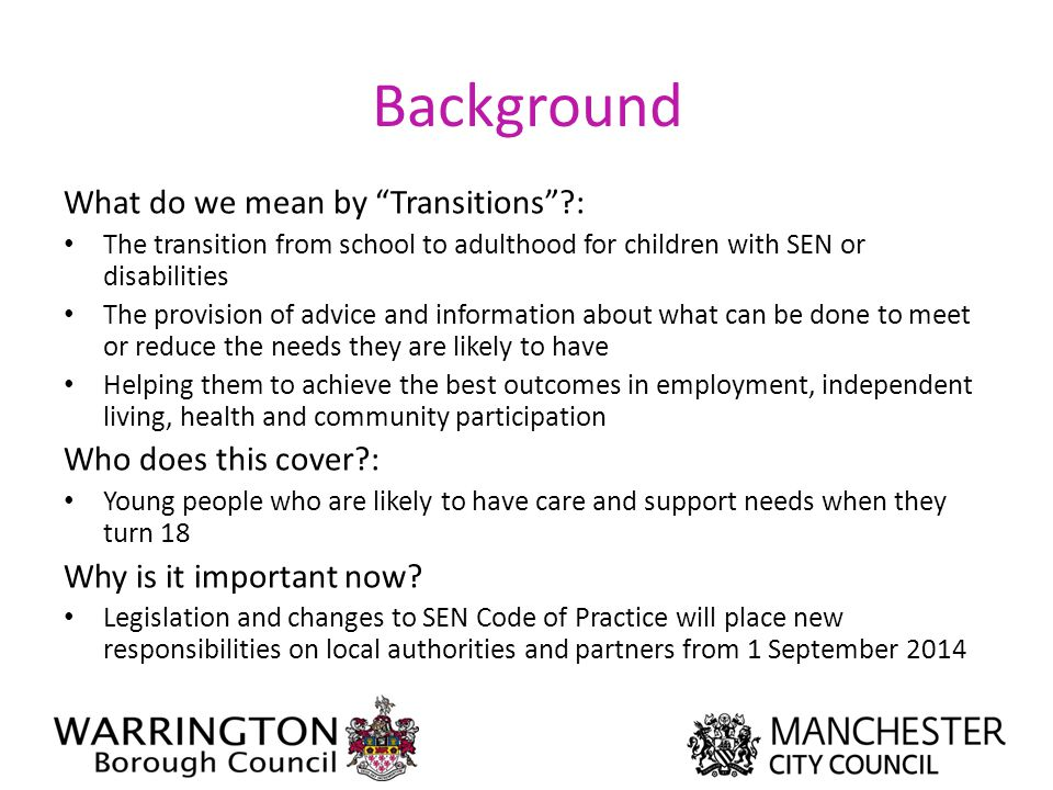 """Background What do we mean by """"Transitions""""?: The transition from school to adulthood for children with SEN or disabilities The provision of advice an"""