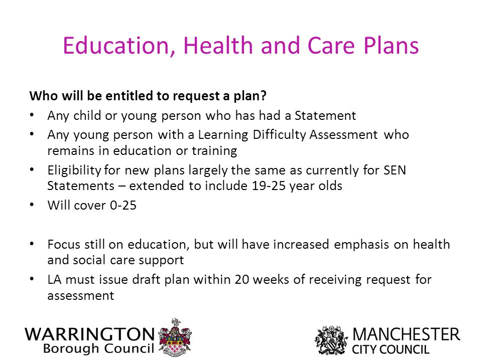 Education, Health and Care Plans Who will be entitled to request a plan? Any child or young person who has had a Statement Any young person with a Lea