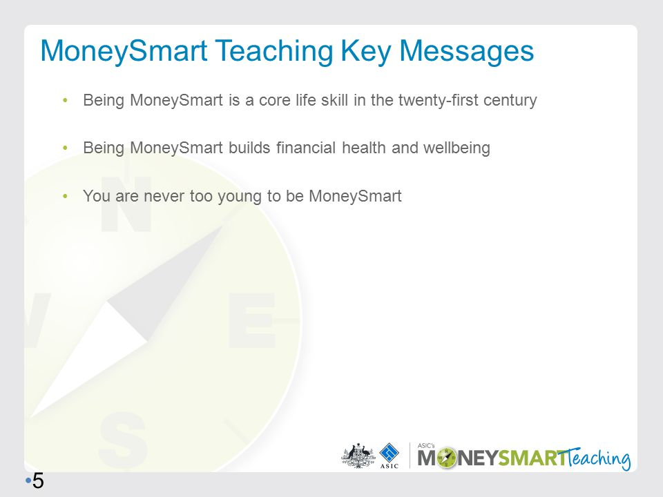 Being MoneySmart is a core life skill in the twenty-first century Being MoneySmart builds financial health and wellbeing You are never too young to be MoneySmart MoneySmart Teaching Key Messages 5