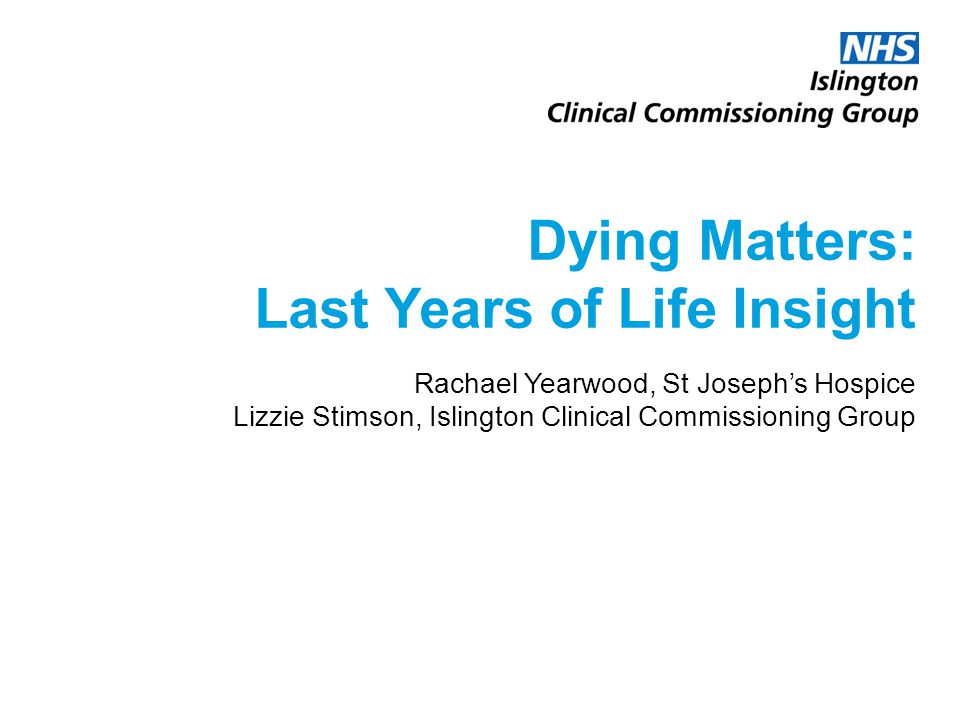 Dying Matters: Last Years of Life Insight Rachael Yearwood, St Joseph's Hospice Lizzie Stimson, Islington Clinical Commissioning Group