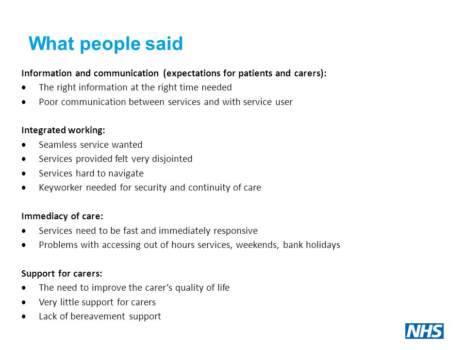What people said Information and communication (expectations for patients and carers):  The right information at the right time needed  Poor communication between services and with service user Integrated working:  Seamless service wanted  Services provided felt very disjointed  Services hard to navigate  Keyworker needed for security and continuity of care Immediacy of care:  Services need to be fast and immediately responsive  Problems with accessing out of hours services, weekends, bank holidays Support for carers:  The need to improve the carer's quality of life  Very little support for carers  Lack of bereavement support