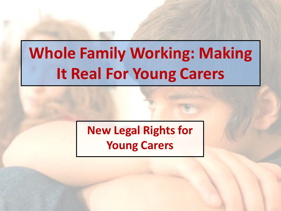 Whole Family Working: Making It Real For Young Carers New Legal Rights for Young Carers