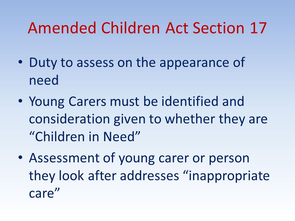 Amended Children Act Section 17 Duty to assess on the appearance of need Young Carers must be identified and consideration given to whether they are Children in Need Assessment of young carer or person they look after addresses inappropriate care