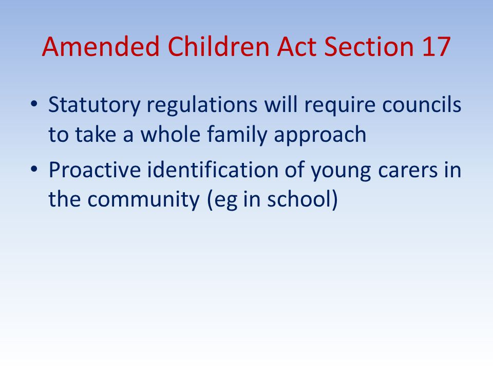 Amended Children Act Section 17 Statutory regulations will require councils to take a whole family approach Proactive identification of young carers in the community (eg in school)