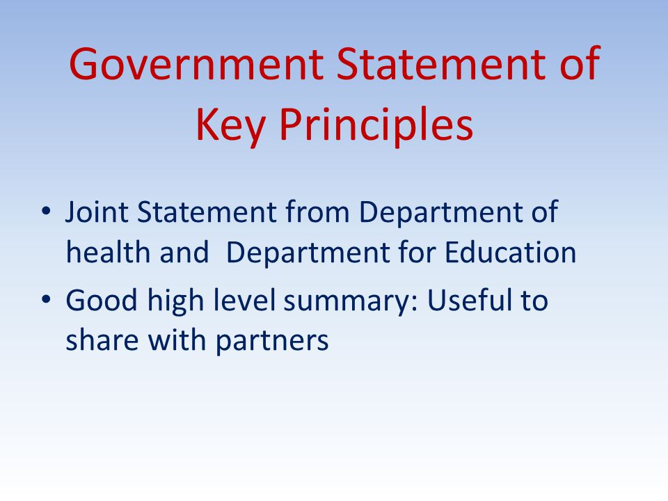 Government Statement of Key Principles Joint Statement from Department of health and Department for Education Good high level summary: Useful to share with partners