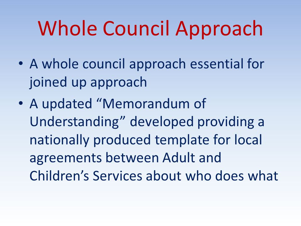 Whole Council Approach A whole council approach essential for joined up approach A updated Memorandum of Understanding developed providing a nationally produced template for local agreements between Adult and Children's Services about who does what